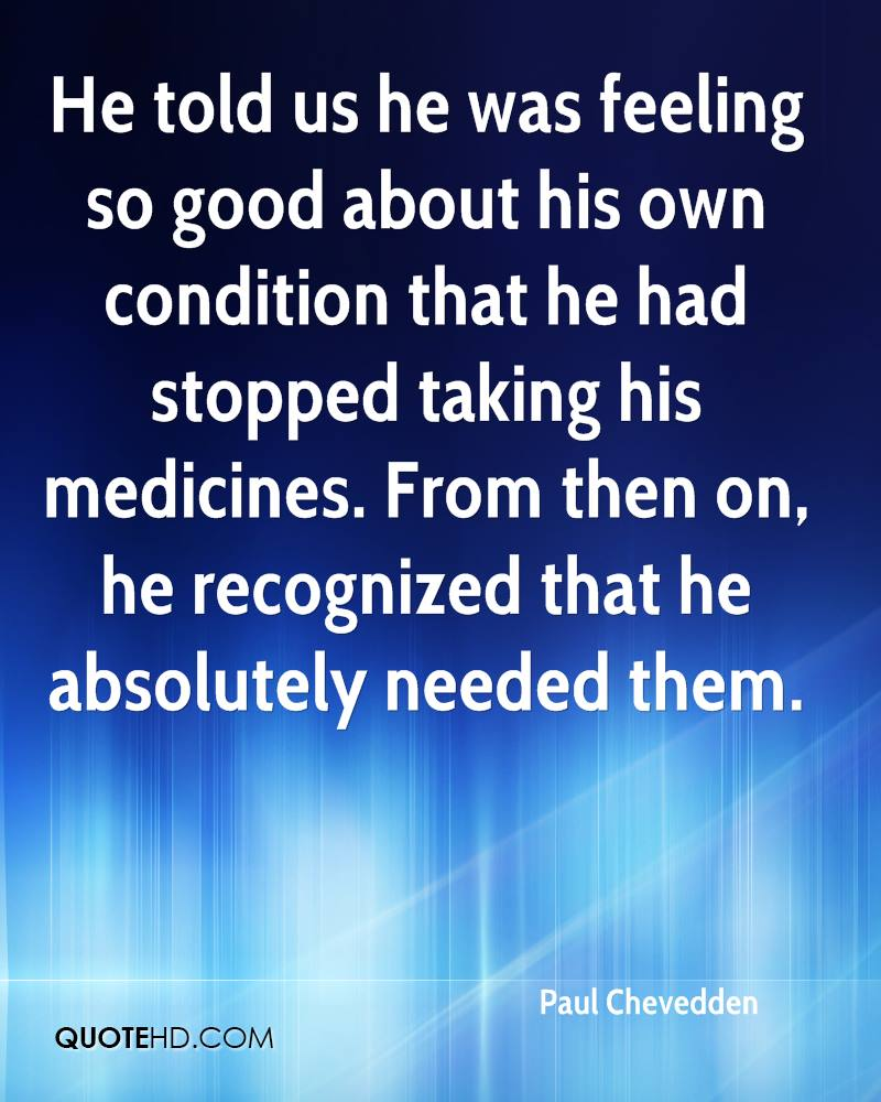 He told us he was feeling so good about his own condition that he had stopped taking his medicines. From then on, he recognized that he absolutely needed them.