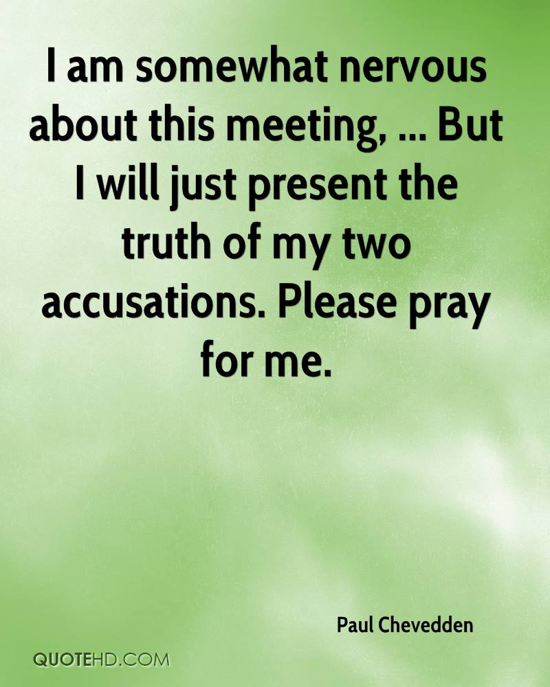 I am somewhat nervous about this meeting, ... But I will just present the truth of my two accusations. Please pray for me.