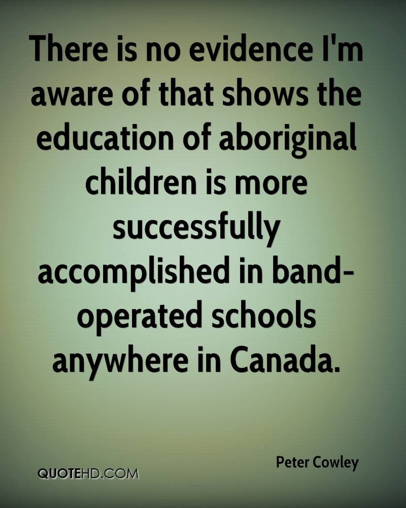 There is no evidence I'm aware of that shows the education of aboriginal children is more successfully accomplished in band-operated schools anywhere in Canada.