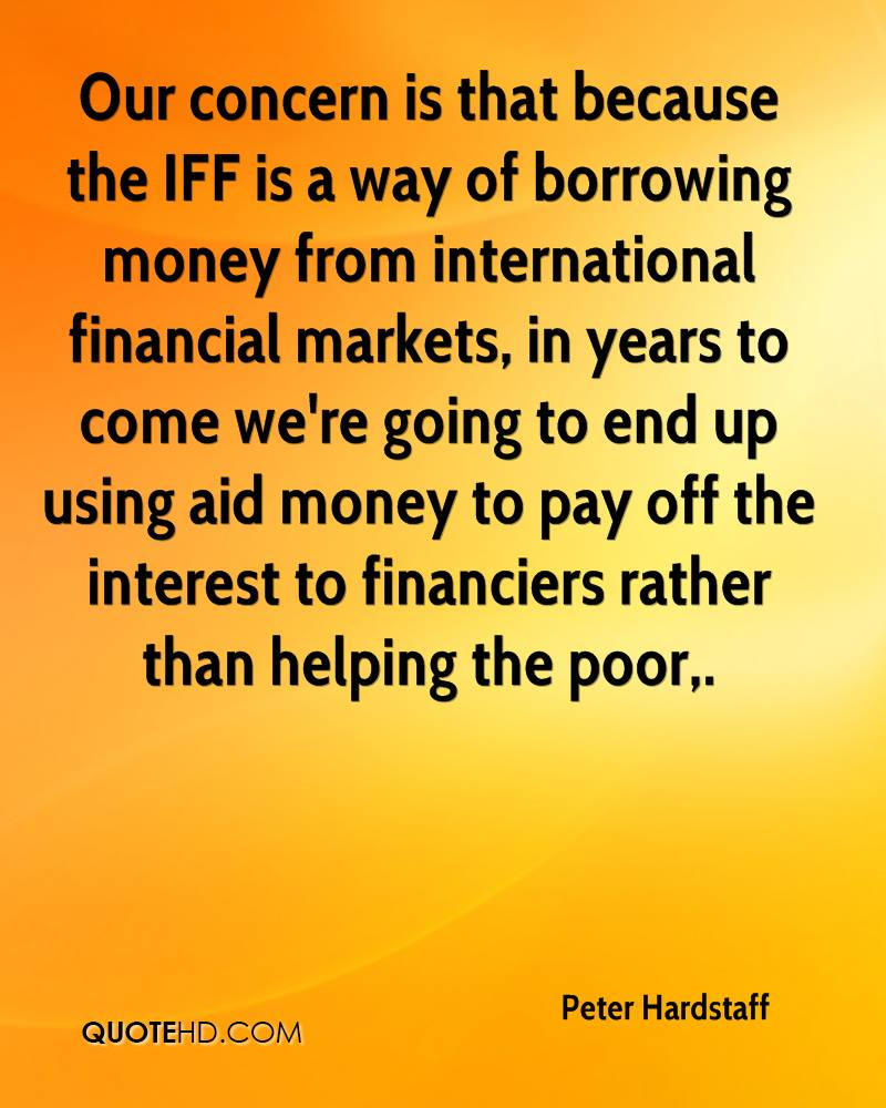Our concern is that because the IFF is a way of borrowing money from international financial markets, in years to come we're going to end up using aid money to pay off the interest to financiers rather than helping the poor.
