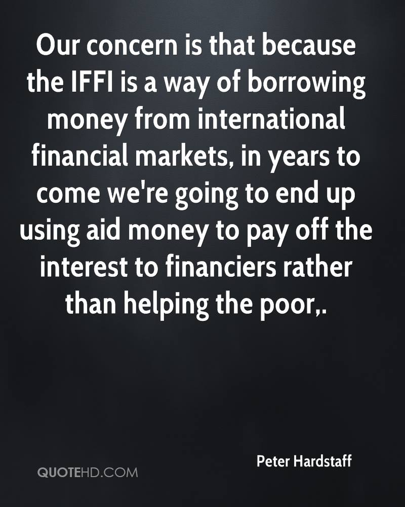 Our concern is that because the IFFI is a way of borrowing money from international financial markets, in years to come we're going to end up using aid money to pay off the interest to financiers rather than helping the poor.