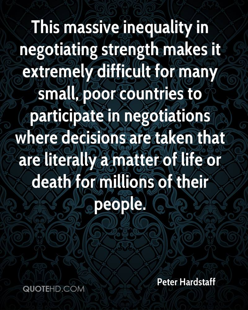 This massive inequality in negotiating strength makes it extremely difficult for many small, poor countries to participate in negotiations where decisions are taken that are literally a matter of life or death for millions of their people.
