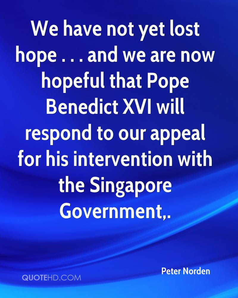 We have not yet lost hope . . . and we are now hopeful that Pope Benedict XVI will respond to our appeal for his intervention with the Singapore Government.