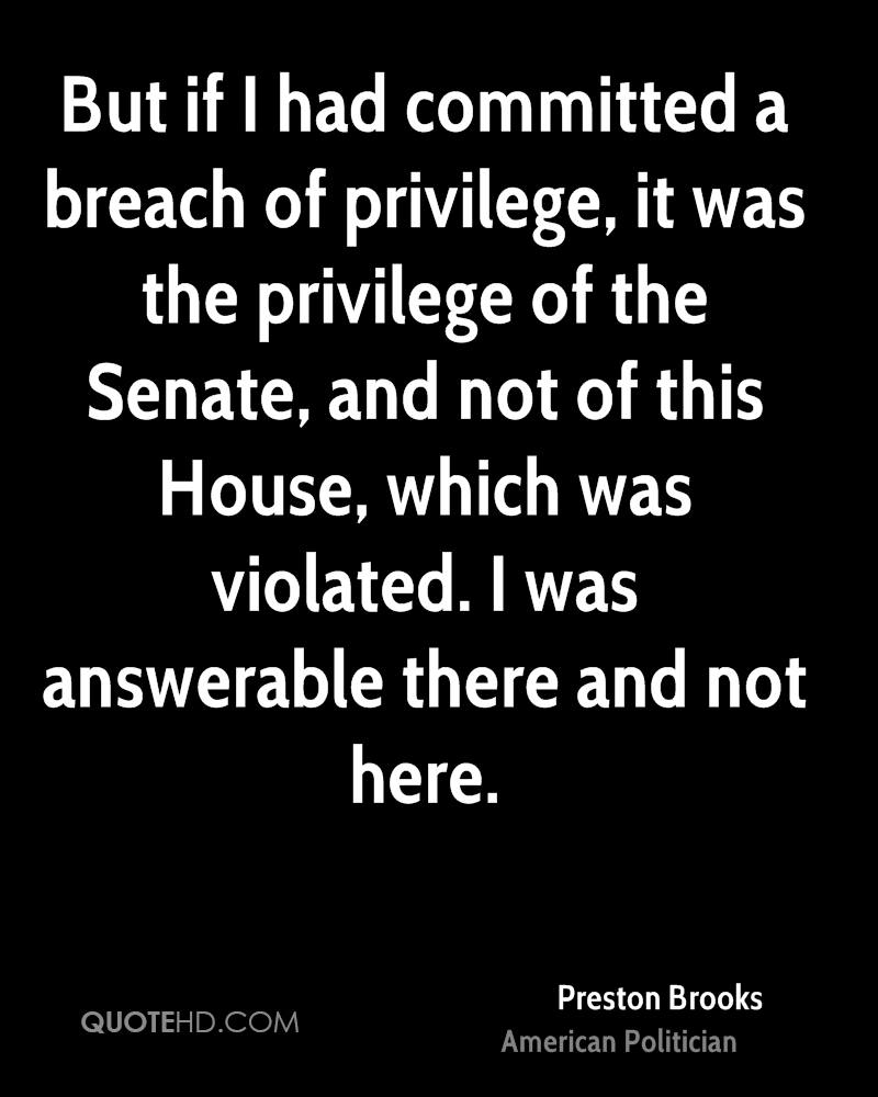 But if I had committed a breach of privilege, it was the privilege of the Senate, and not of this House, which was violated. I was answerable there and not here.