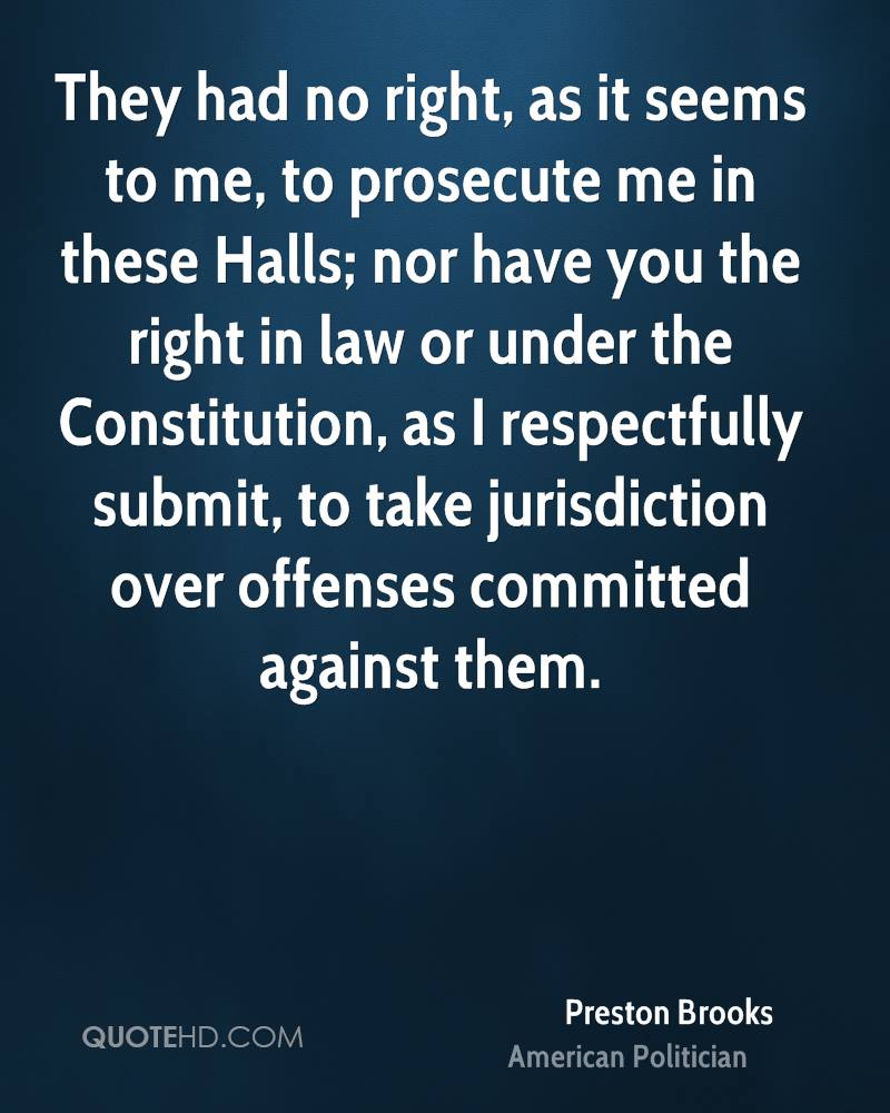 They had no right, as it seems to me, to prosecute me in these Halls; nor have you the right in law or under the Constitution, as I respectfully submit, to take jurisdiction over offenses committed against them.