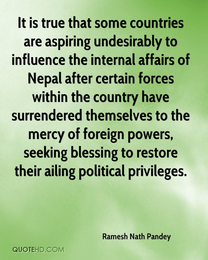 It is true that some countries are aspiring undesirably to influence the internal affairs of Nepal after certain forces within the country have surrendered themselves to the mercy of foreign powers, seeking blessing to restore their ailing political privileges.