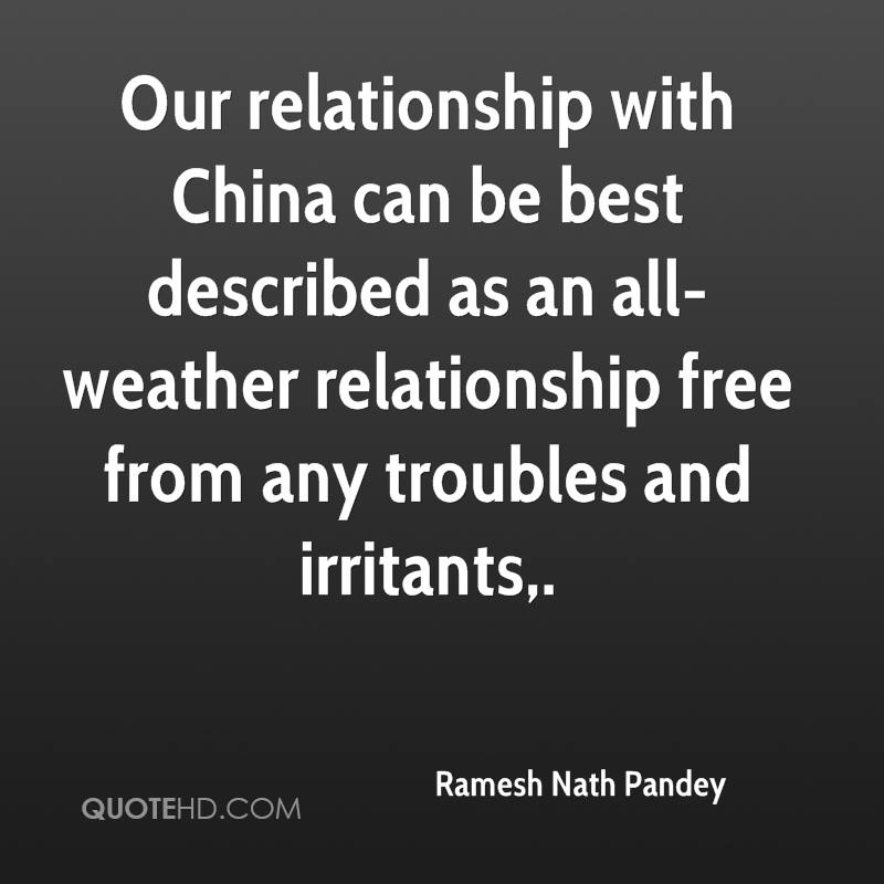 Our relationship with China can be best described as an all-weather relationship free from any troubles and irritants.