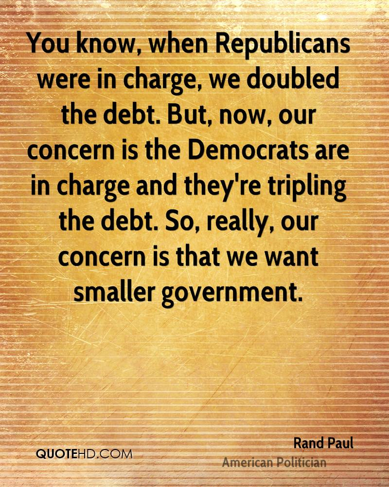 You know, when Republicans were in charge, we doubled the debt. But, now, our concern is the Democrats are in charge and they're tripling the debt. So, really, our concern is that we want smaller government.