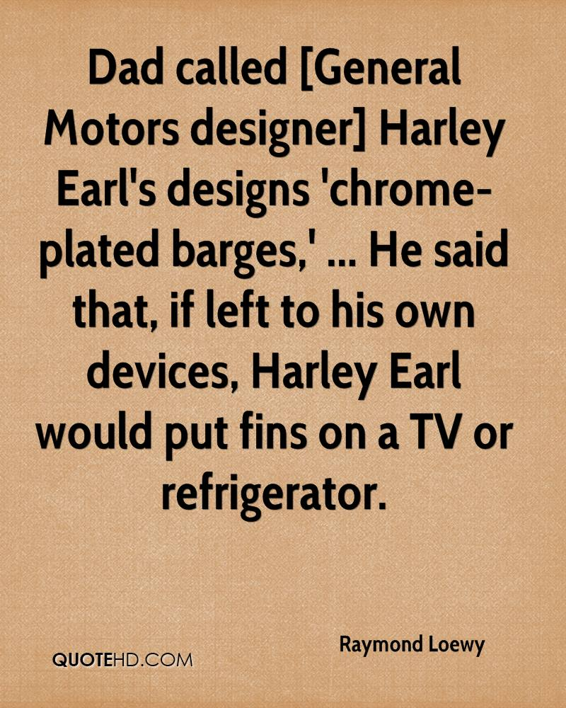Dad called [General Motors designer] Harley Earl's designs 'chrome-plated barges,' ... He said that, if left to his own devices, Harley Earl would put fins on a TV or refrigerator.