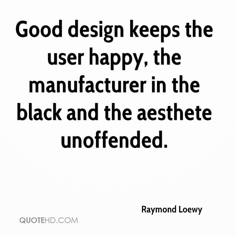 Good design keeps the user happy, the manufacturer in the black and the aesthete unoffended.