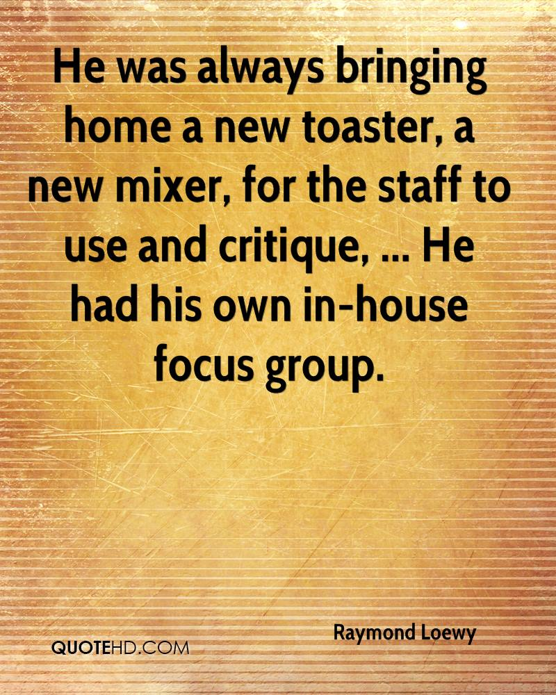 He was always bringing home a new toaster, a new mixer, for the staff to use and critique, ... He had his own in-house focus group.