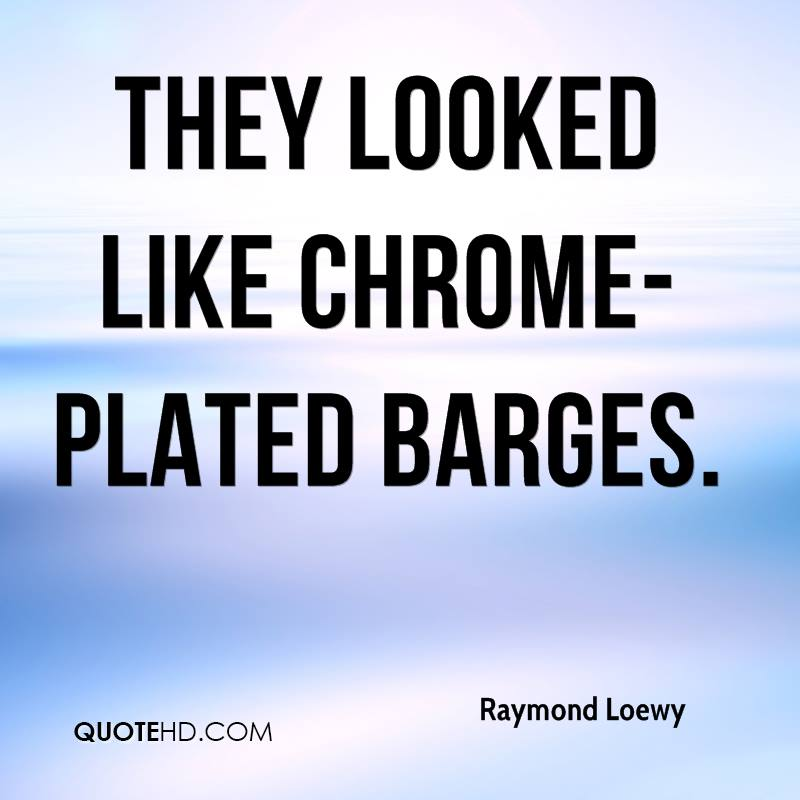 They looked like chrome-plated barges.