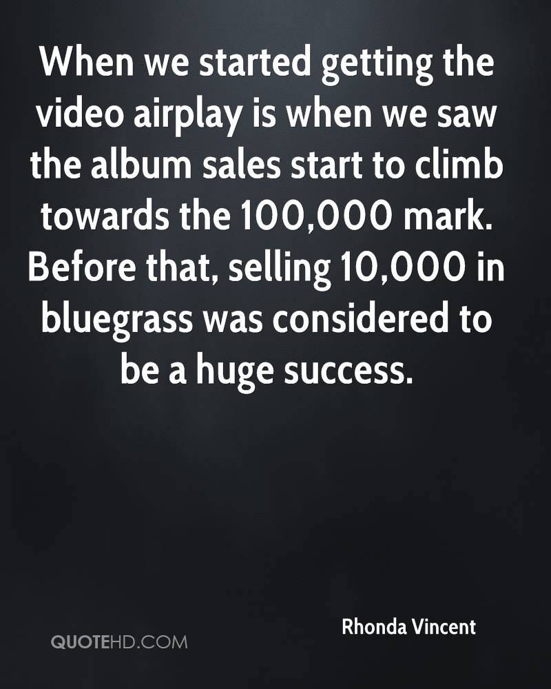 When we started getting the video airplay is when we saw the album sales start to climb towards the 100,000 mark. Before that, selling 10,000 in bluegrass was considered to be a huge success.