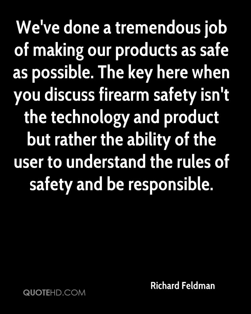 We've done a tremendous job of making our products as safe as possible. The key here when you discuss firearm safety isn't the technology and product but rather the ability of the user to understand the rules of safety and be responsible.