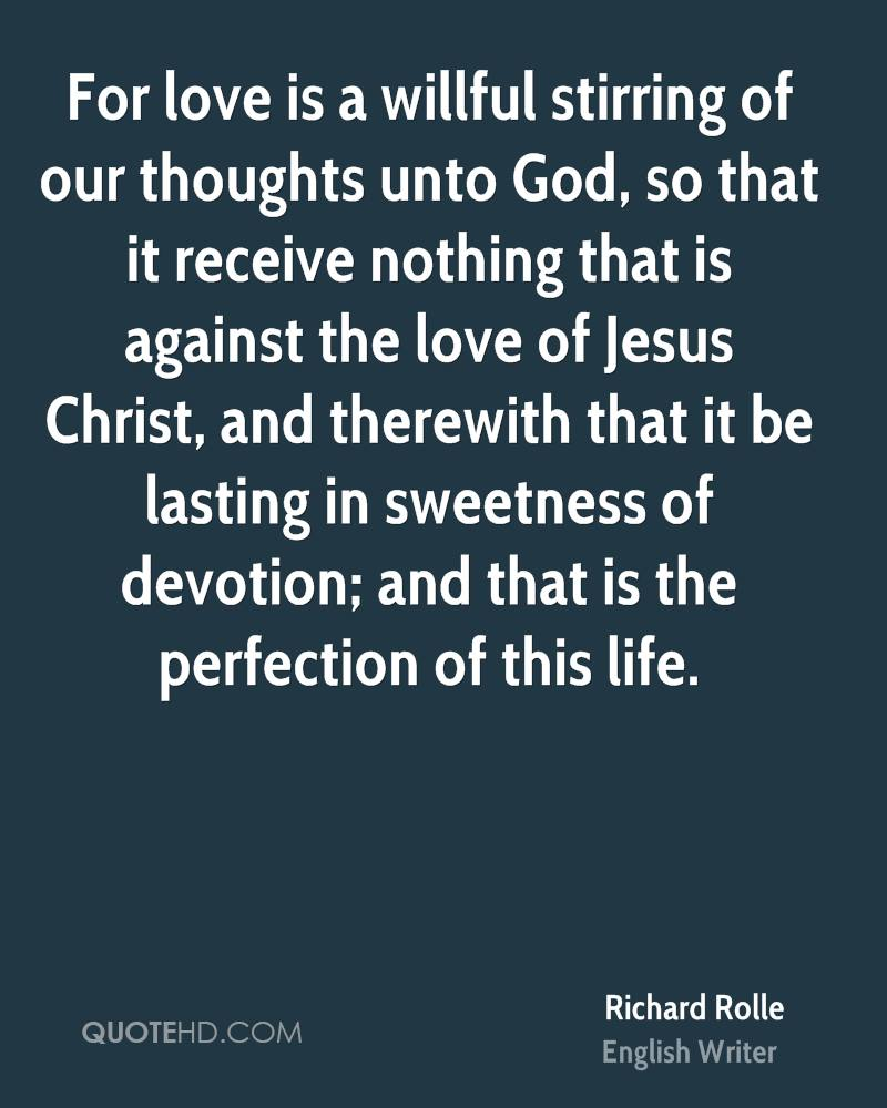 For love is a willful stirring of our thoughts unto God, so that it receive nothing that is against the love of Jesus Christ, and therewith that it be lasting in sweetness of devotion; and that is the perfection of this life.