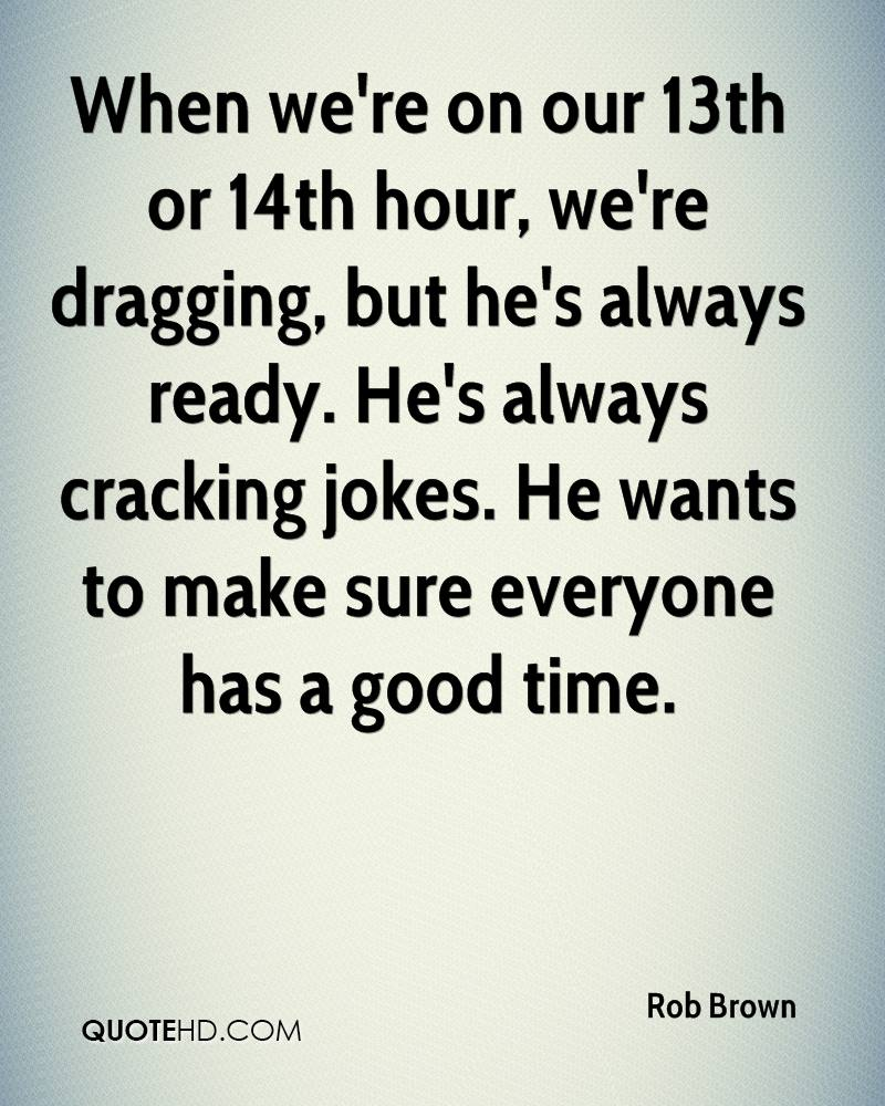 When we're on our 13th or 14th hour, we're dragging, but he's always ready. He's always cracking jokes. He wants to make sure everyone has a good time.