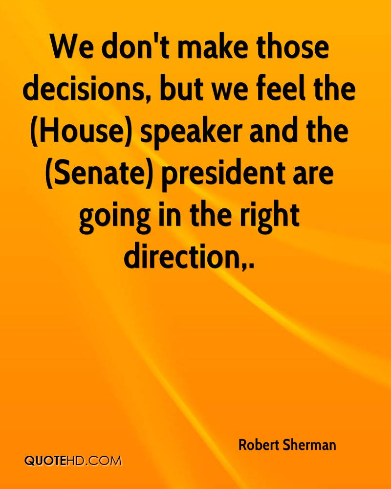 We don't make those decisions, but we feel the (House) speaker and the (Senate) president are going in the right direction.