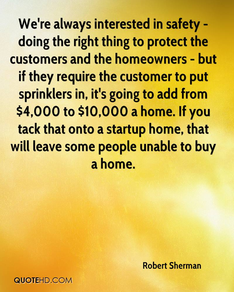 We're always interested in safety - doing the right thing to protect the customers and the homeowners - but if they require the customer to put sprinklers in, it's going to add from $4,000 to $10,000 a home. If you tack that onto a startup home, that will leave some people unable to buy a home.