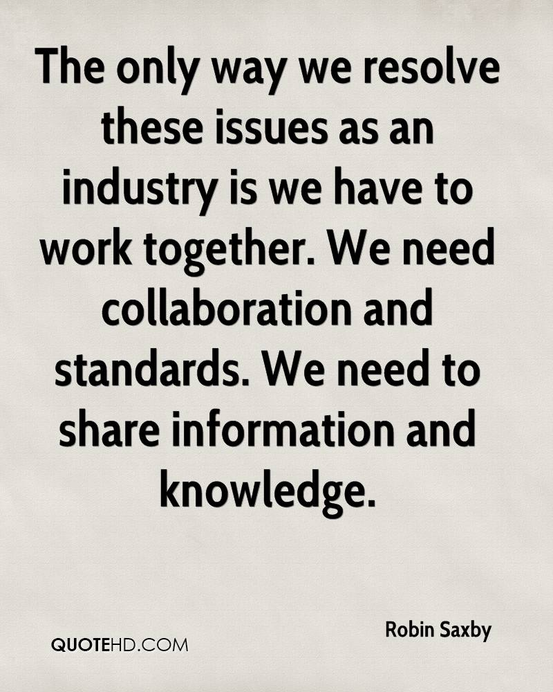 The only way we resolve these issues as an industry is we have to work together. We need collaboration and standards. We need to share information and knowledge.