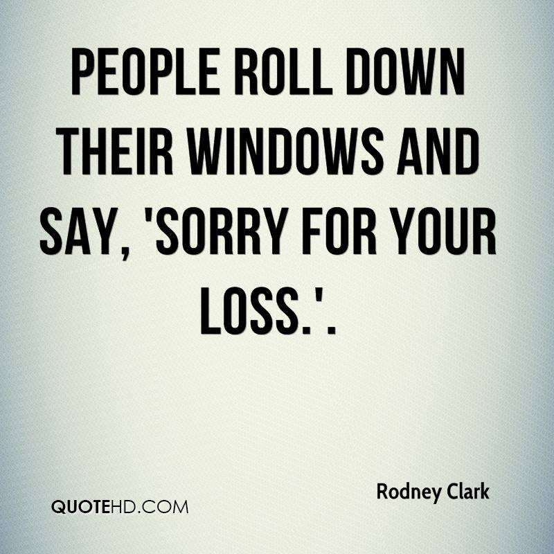 People roll down their windows and say, 'Sorry for your loss.'.