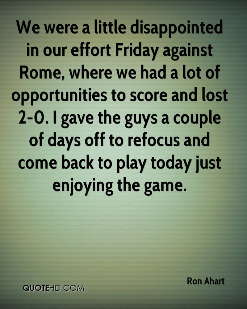 We were a little disappointed in our effort Friday against Rome, where we had a lot of opportunities to score and lost 2-0. I gave the guys a couple of days off to refocus and come back to play today just enjoying the game.