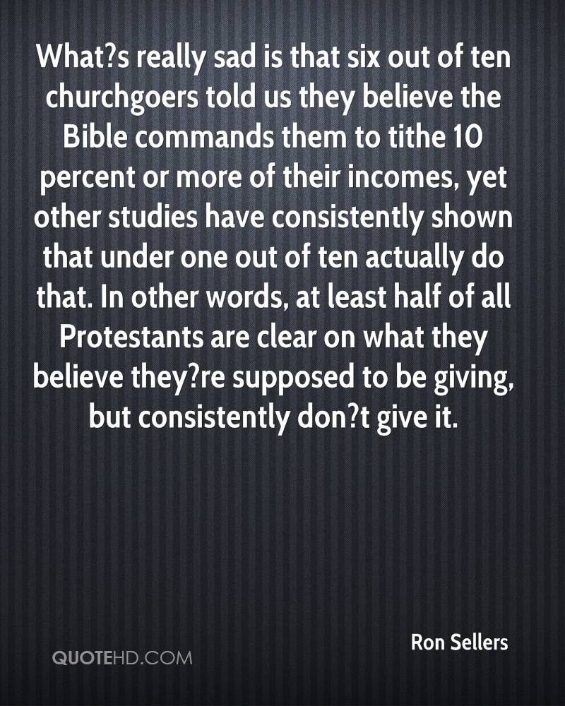 What?s really sad is that six out of ten churchgoers told us they believe the Bible commands them to tithe 10 percent or more of their incomes, yet other studies have consistently shown that under one out of ten actually do that. In other words, at least half of all Protestants are clear on what they believe they?re supposed to be giving, but consistently don?t give it.