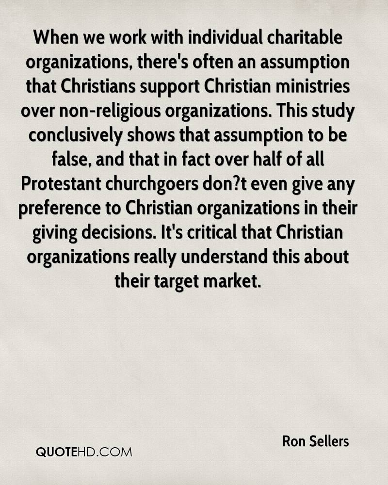 When we work with individual charitable organizations, there's often an assumption that Christians support Christian ministries over non-religious organizations. This study conclusively shows that assumption to be false, and that in fact over half of all Protestant churchgoers don?t even give any preference to Christian organizations in their giving decisions. It's critical that Christian organizations really understand this about their target market.