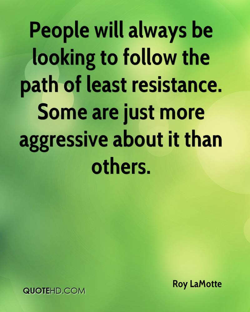 People will always be looking to follow the path of least resistance. Some are just more aggressive about it than others.