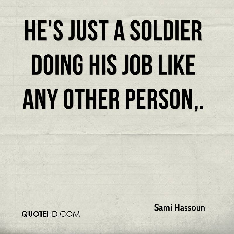 He's just a soldier doing his job like any other person.