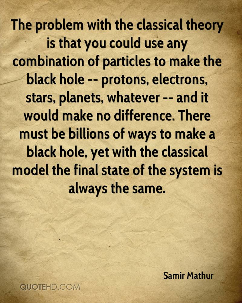 The problem with the classical theory is that you could use any combination of particles to make the black hole -- protons, electrons, stars, planets, whatever -- and it would make no difference. There must be billions of ways to make a black hole, yet with the classical model the final state of the system is always the same.