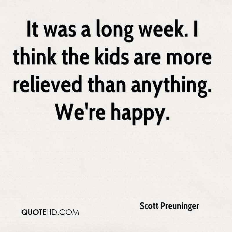 It was a long week. I think the kids are more relieved than anything. We're happy.