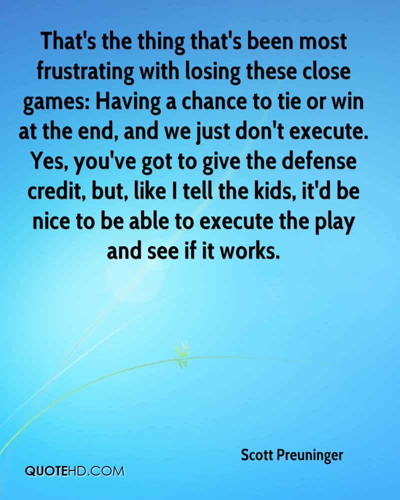 That's the thing that's been most frustrating with losing these close games: Having a chance to tie or win at the end, and we just don't execute. Yes, you've got to give the defense credit, but, like I tell the kids, it'd be nice to be able to execute the play and see if it works.