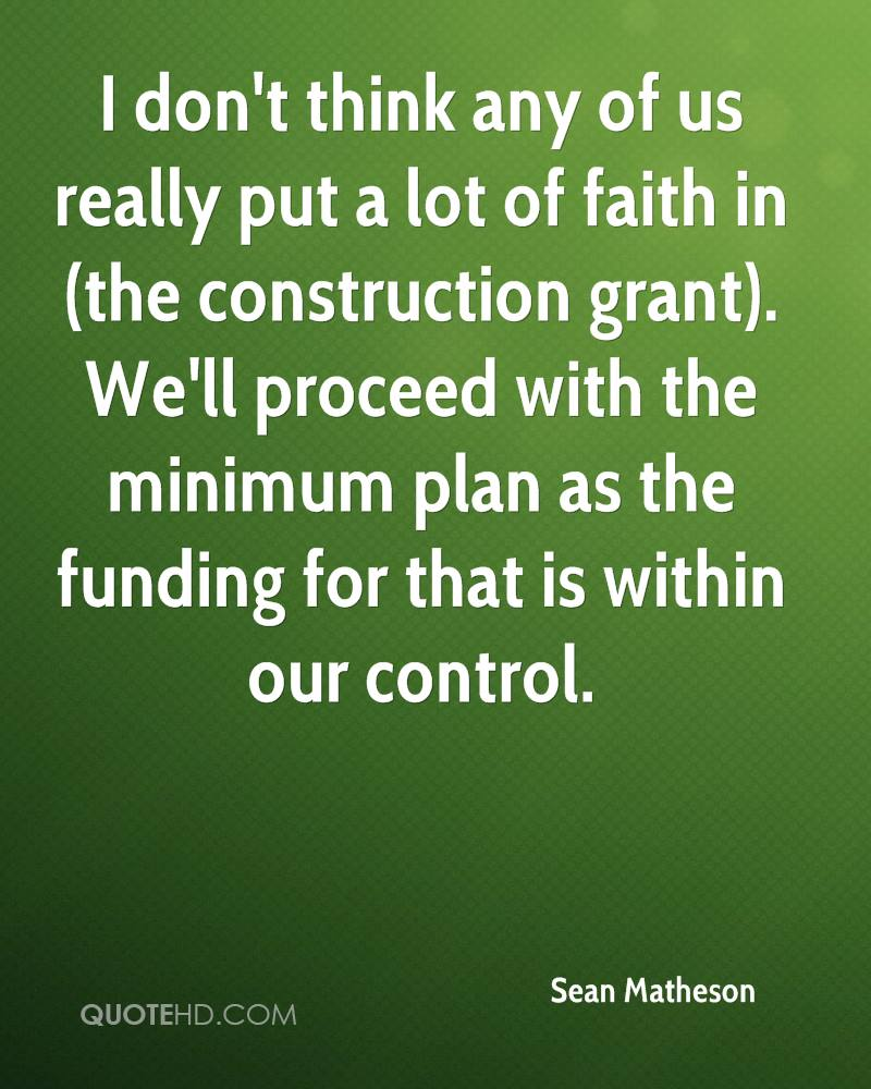 I don't think any of us really put a lot of faith in (the construction grant). We'll proceed with the minimum plan as the funding for that is within our control.