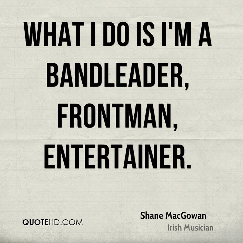 What I do is I'm a bandleader, frontman, entertainer.
