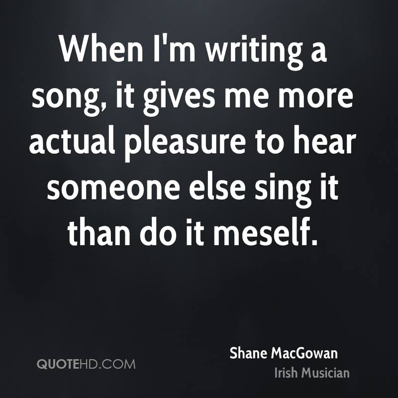 When I'm writing a song, it gives me more actual pleasure to hear someone else sing it than do it meself.