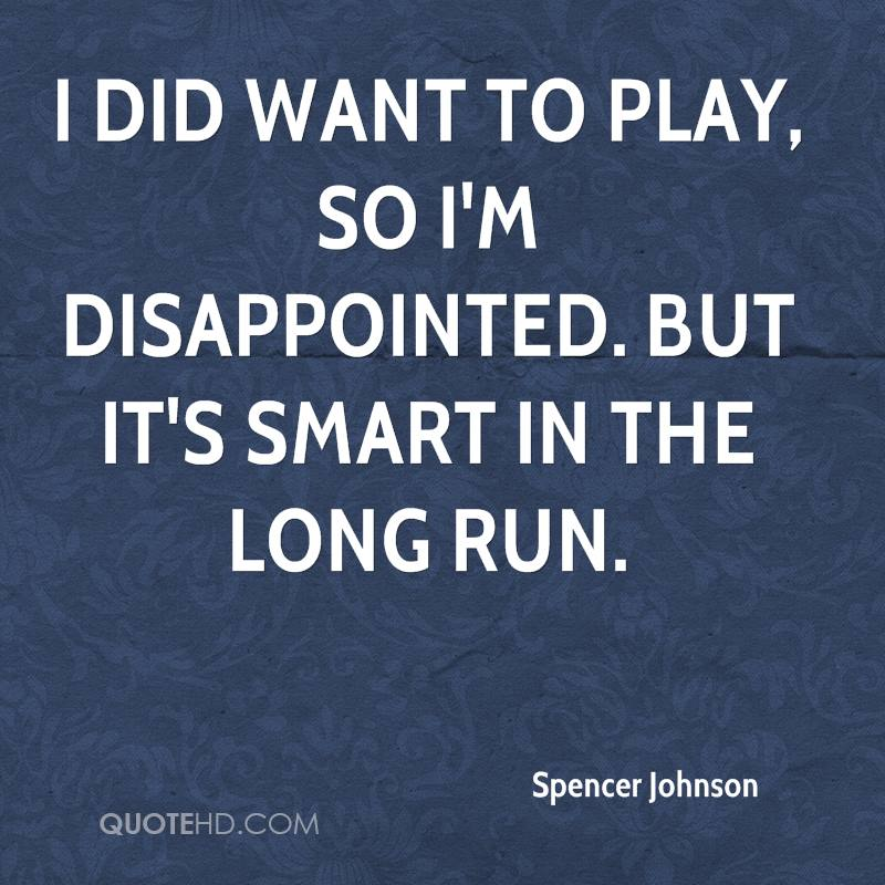 I did want to play, so I'm disappointed. But it's smart in the long run.