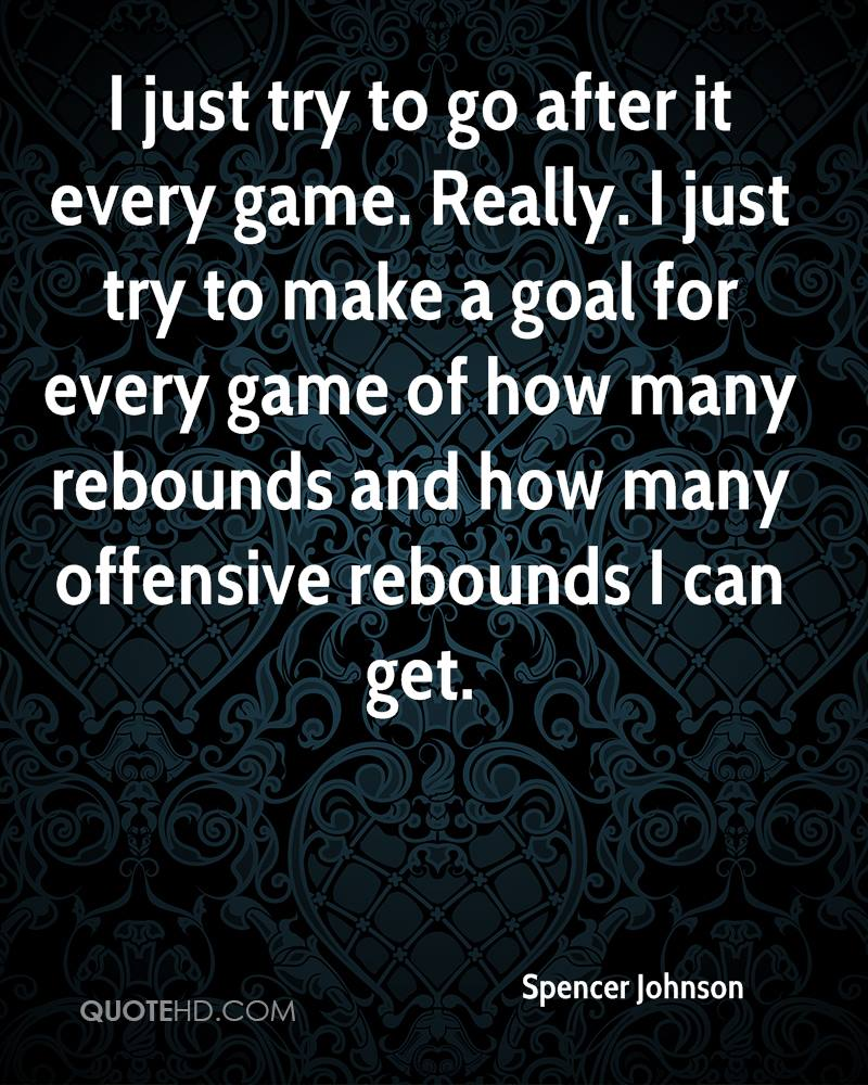 I just try to go after it every game. Really. I just try to make a goal for every game of how many rebounds and how many offensive rebounds I can get.