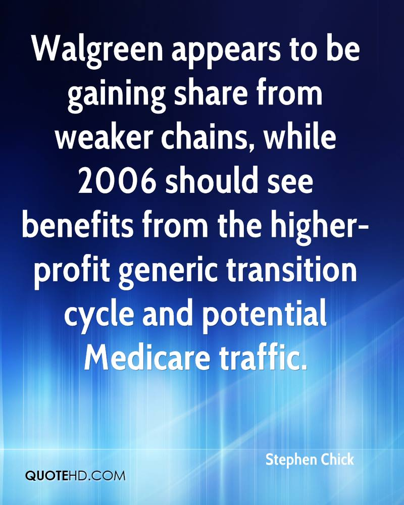 Walgreen appears to be gaining share from weaker chains, while 2006 should see benefits from the higher-profit generic transition cycle and potential Medicare traffic.