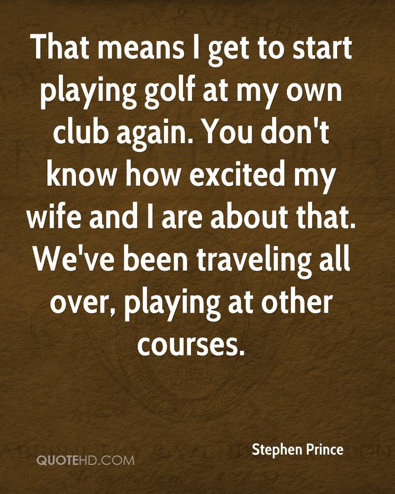 That means I get to start playing golf at my own club again. You don't know how excited my wife and I are about that. We've been traveling all over, playing at other courses.