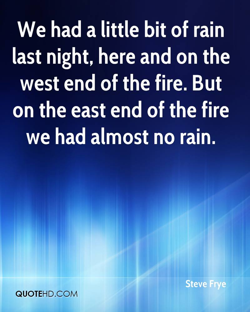 We had a little bit of rain last night, here and on the west end of the fire. But on the east end of the fire we had almost no rain.