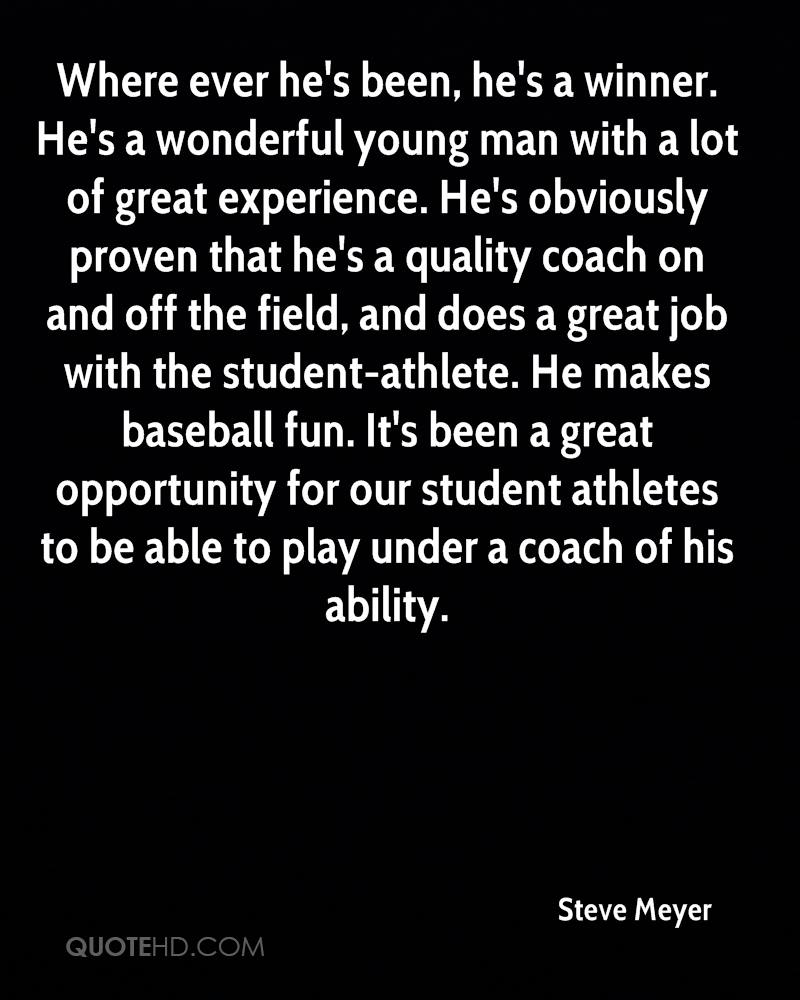 Where ever he's been, he's a winner. He's a wonderful young man with a lot of great experience. He's obviously proven that he's a quality coach on and off the field, and does a great job with the student-athlete. He makes baseball fun. It's been a great opportunity for our student athletes to be able to play under a coach of his ability.