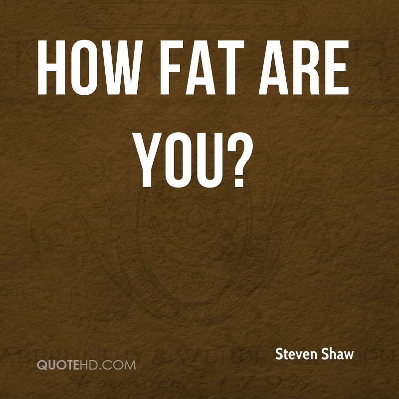How fat are you?