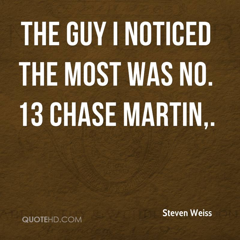 The guy I noticed the most was No. 13 Chase Martin.
