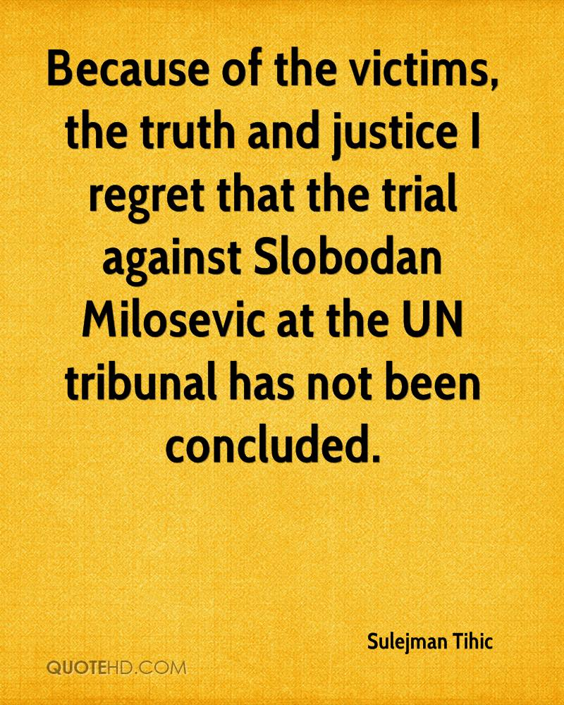 Because of the victims, the truth and justice I regret that the trial against Slobodan Milosevic at the UN tribunal has not been concluded.