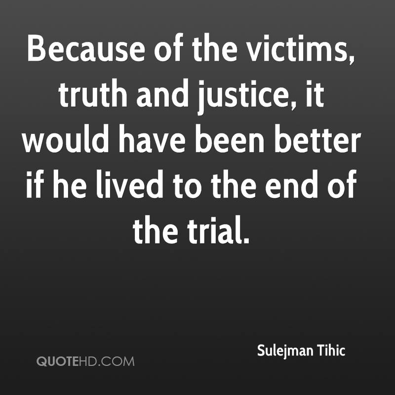 Because of the victims, truth and justice, it would have been better if he lived to the end of the trial.