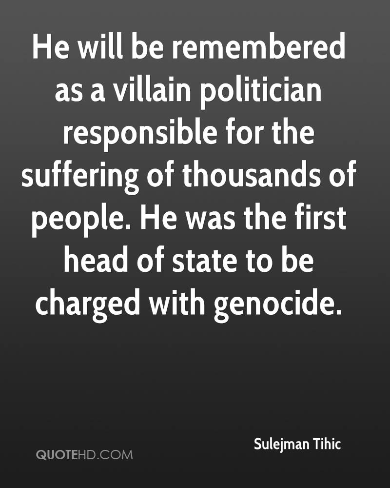 He will be remembered as a villain politician responsible for the suffering of thousands of people. He was the first head of state to be charged with genocide.