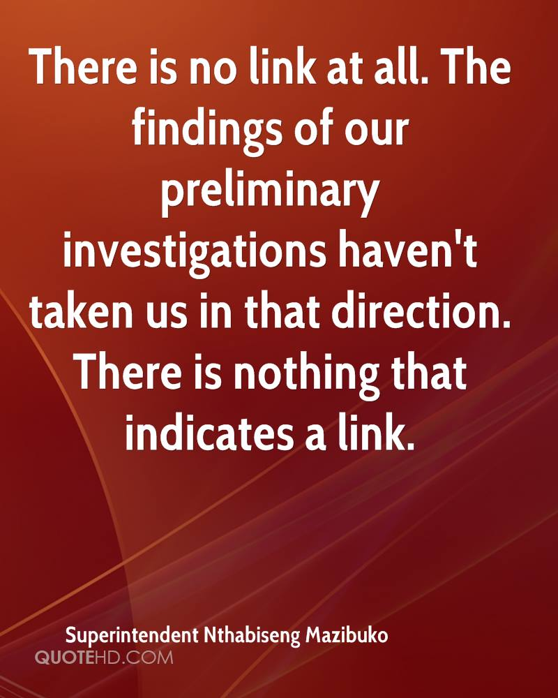 There is no link at all. The findings of our preliminary investigations haven't taken us in that direction. There is nothing that indicates a link.