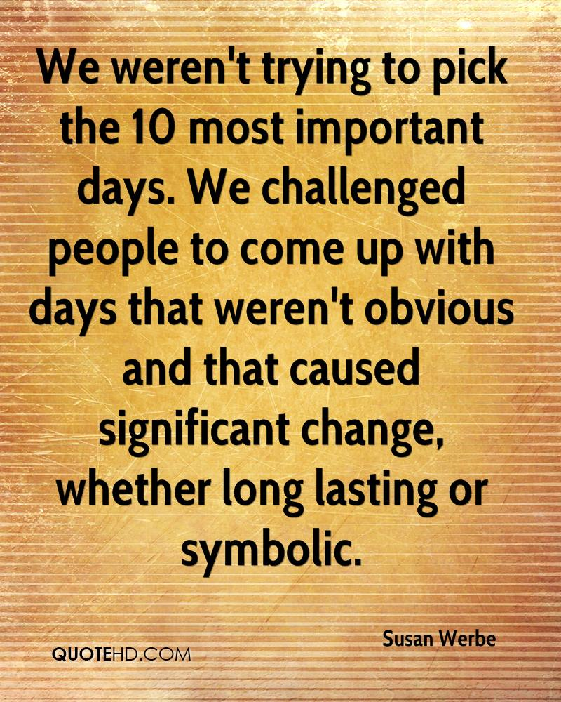 We weren't trying to pick the 10 most important days. We challenged people to come up with days that weren't obvious and that caused significant change, whether long lasting or symbolic.