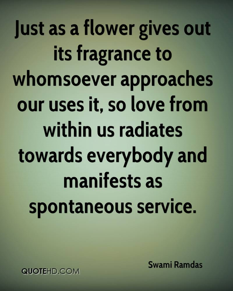 Just as a flower gives out its fragrance to whomsoever approaches our uses it, so love from within us radiates towards everybody and manifests as spontaneous service.