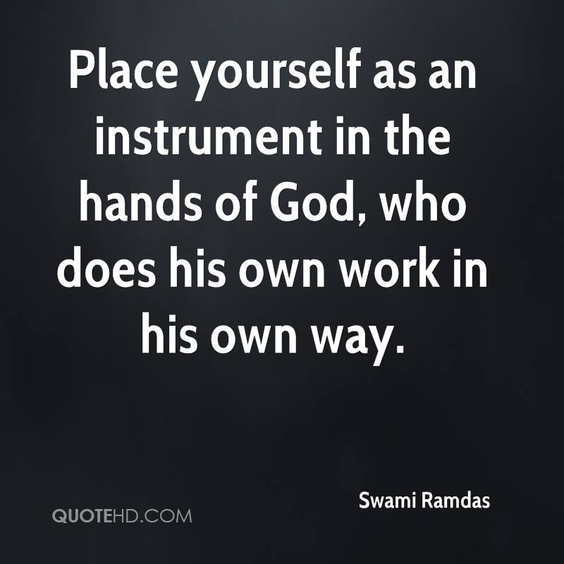 Place yourself as an instrument in the hands of God, who does his own work in his own way.